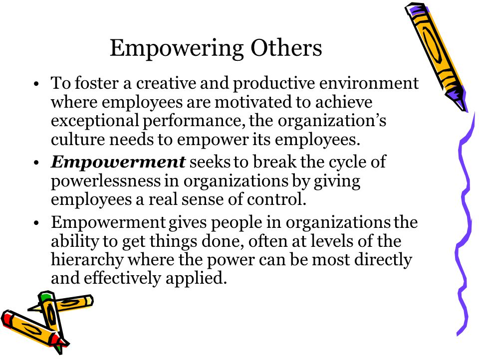 Empowering Others To foster a creative and productive environment where employees are motivated to achieve exceptional performance, the organization's culture needs to empower its employees.