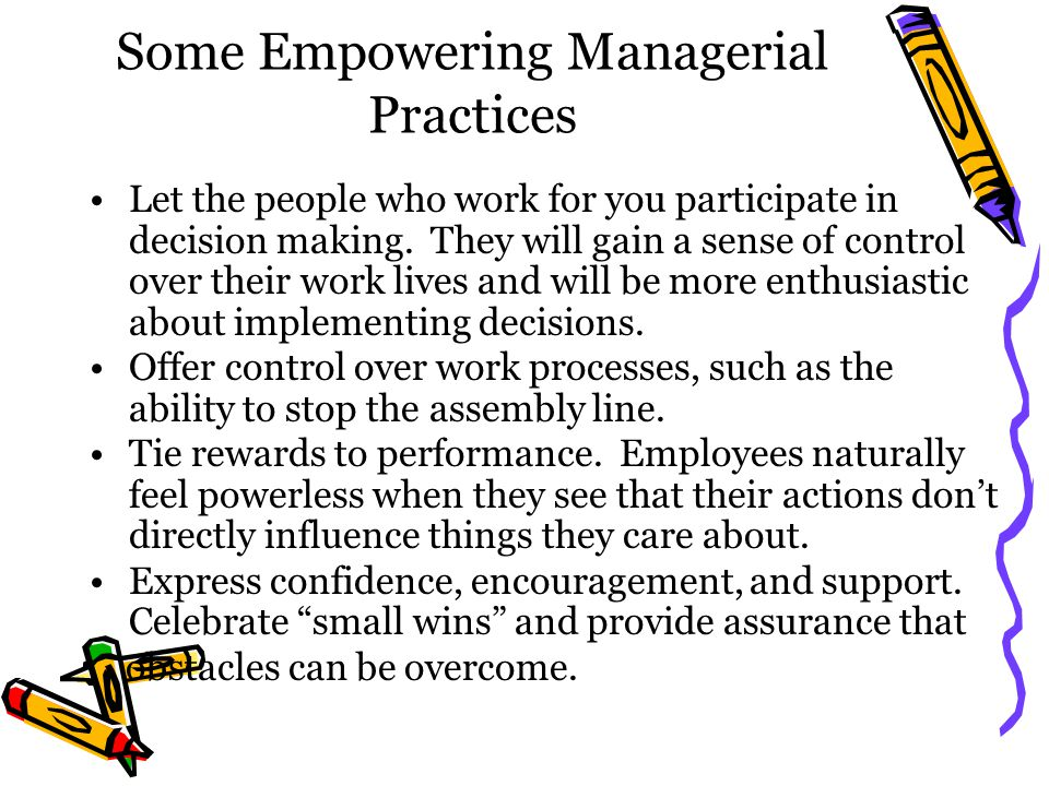 Some Empowering Managerial Practices Let the people who work for you participate in decision making.