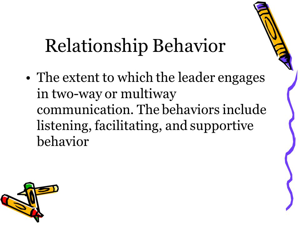 Relationship Behavior The extent to which the leader engages in two-way or multiway communication.