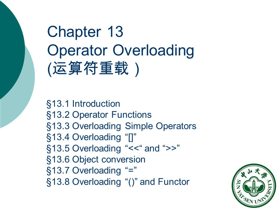 Chapter 13 Operator Overloading ( 运算符重载) §13.1 Introduction §13.2 Operator Functions §13.3 Overloading Simple Operators §13.4 Overloading [] §13.5 Overloading > §13.6 Object conversion §13.7 Overloading = §13.8 Overloading () and Functor