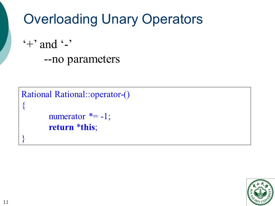 Overloading Unary Operators 11 '+' and '-' --no parameters Rational Rational::operator-() { numerator *= -1; return *this; }