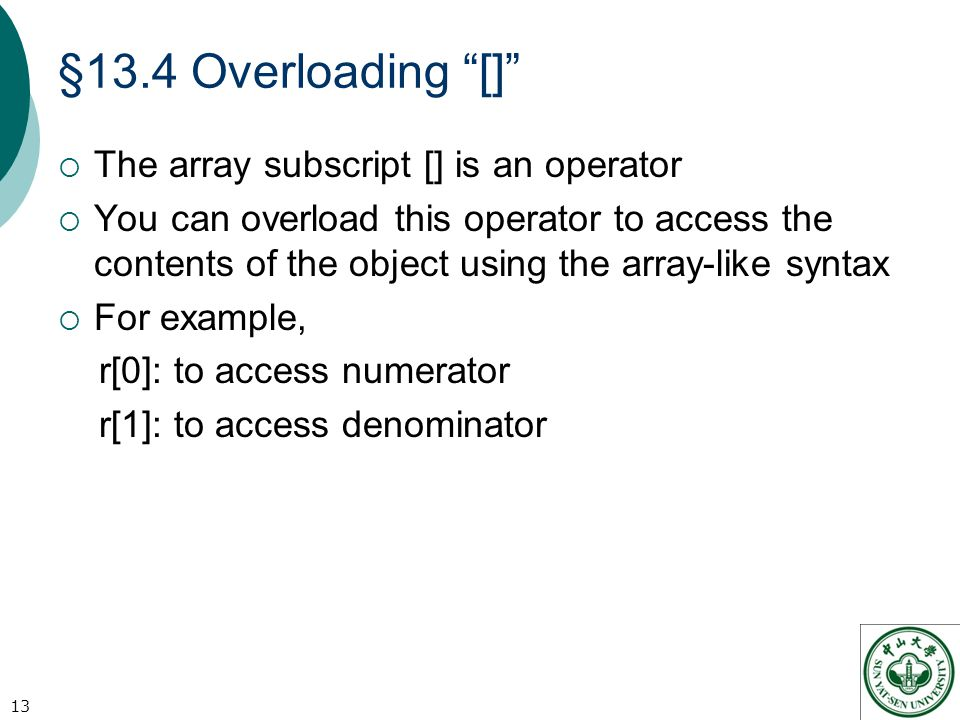 §13.4 Overloading []  The array subscript [] is an operator  You can overload this operator to access the contents of the object using the array-like syntax  For example, r[0]: to access numerator r[1]: to access denominator 13