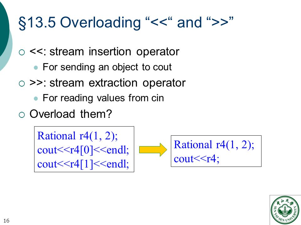 §13.5 Overloading >  <<: stream insertion operator For sending an object to cout  >>: stream extraction operator For reading values from cin  Overload them.