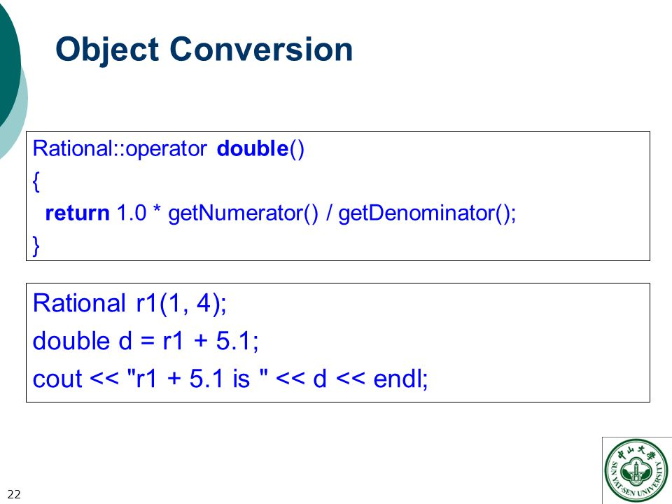 Object Conversion Rational::operator double() { return 1.0 * getNumerator() / getDenominator(); } 22 Rational r1(1, 4); double d = r ; cout << r is << d << endl;