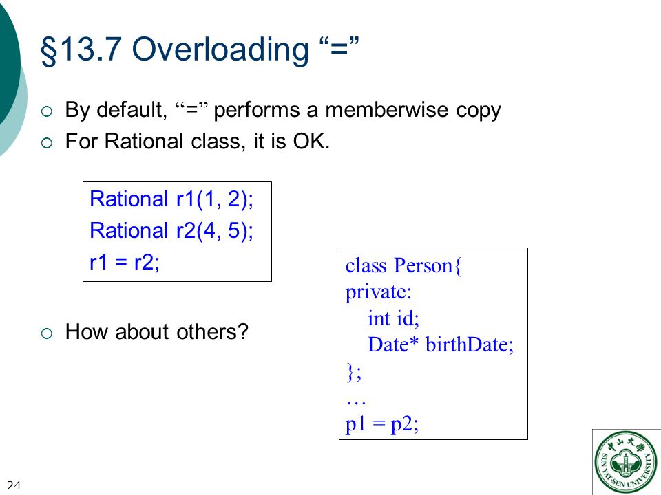 §13.7 Overloading =  By default, = performs a memberwise copy  For Rational class, it is OK.