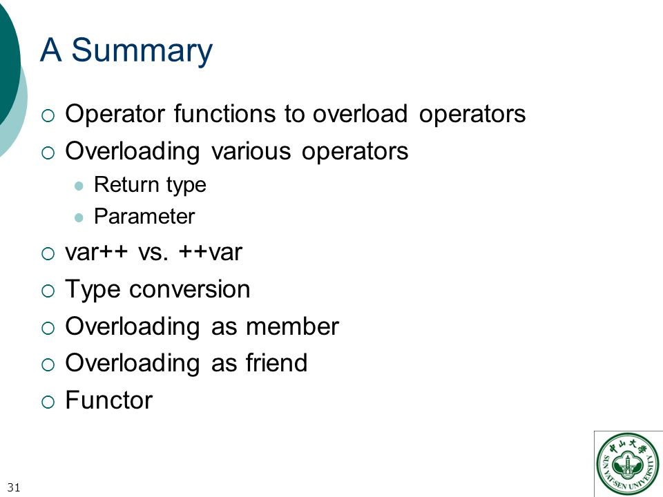 A Summary  Operator functions to overload operators  Overloading various operators Return type Parameter  var++ vs.