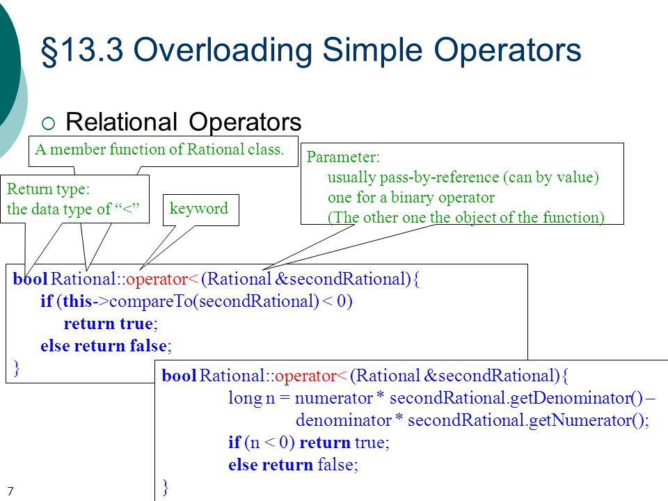§13.3 Overloading Simple Operators  Relational Operators 7 bool Rational::operator< (Rational &secondRational){ if (this->compareTo(secondRational) < 0) return true; else return false; } bool Rational::operator< (Rational &secondRational){ long n = numerator * secondRational.getDenominator() – denominator * secondRational.getNumerator(); if (n < 0) return true; else return false; } A member function of Rational class.