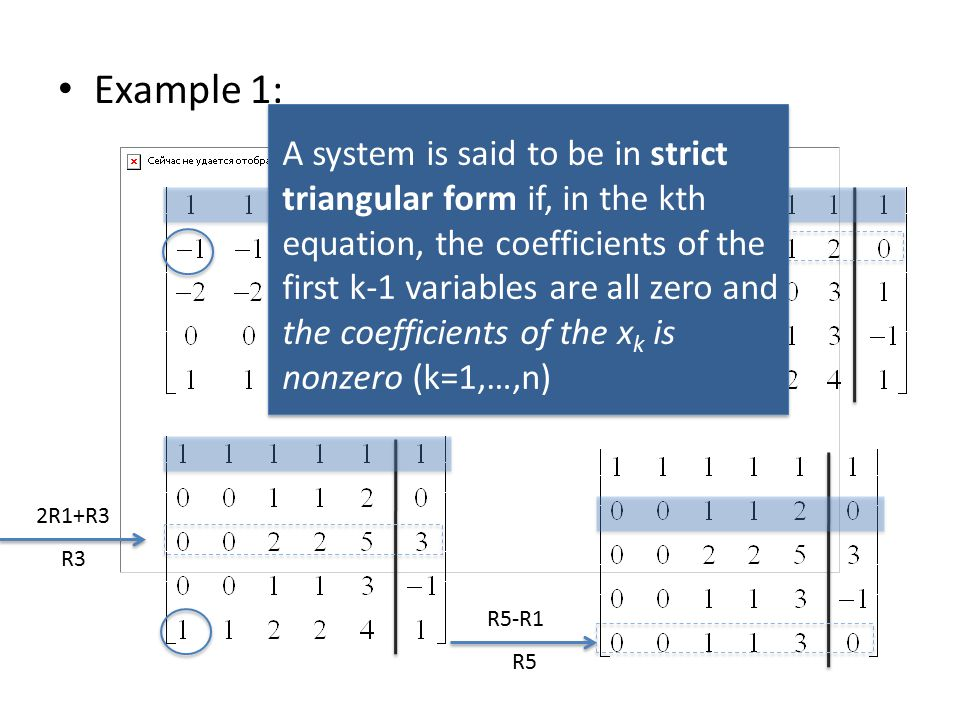 Example 1: R1+R2 R2 2R1+R3 R3 R5-R1 R5 A system is said to be in strict triangular form if, in the kth equation, the coefficients of the first k-1 variables are all zero and the coefficients of the x k is nonzero (k=1,…,n)
