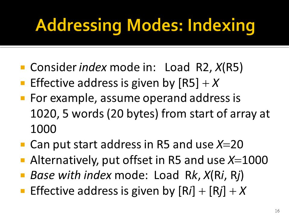  Consider index mode in: Load R2, X(R5)  Effective address is given by [R5]  X  For example, assume operand address is 1020, 5 words (20 bytes) from start of array at 1000  Can put start address in R5 and use X  20  Alternatively, put offset in R5 and use X  1000  Base with index mode: Load Rk, X(Ri, Rj)  Effective address is given by [Ri]  [Rj]  X 16