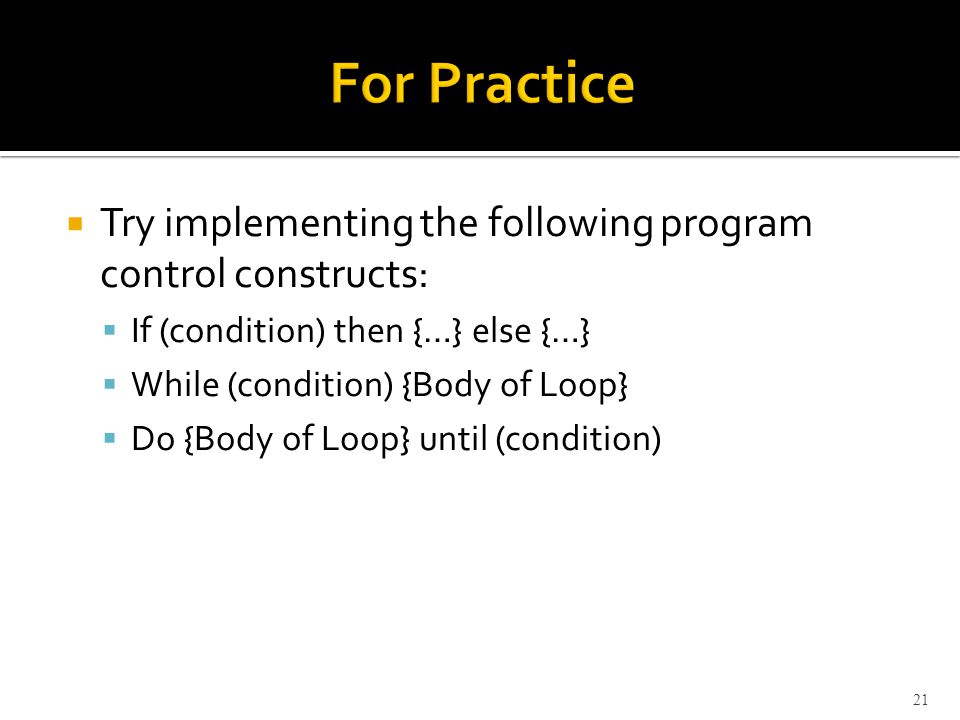  Try implementing the following program control constructs:  If (condition) then {…} else {…}  While (condition) {Body of Loop}  Do {Body of Loop} until (condition) 21