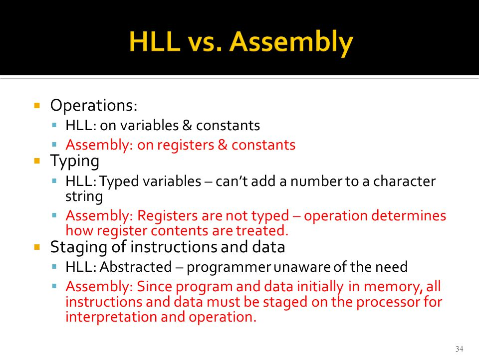  Operations:  HLL: on variables & constants  Assembly: on registers & constants  Typing  HLL: Typed variables – can't add a number to a character string  Assembly: Registers are not typed – operation determines how register contents are treated.