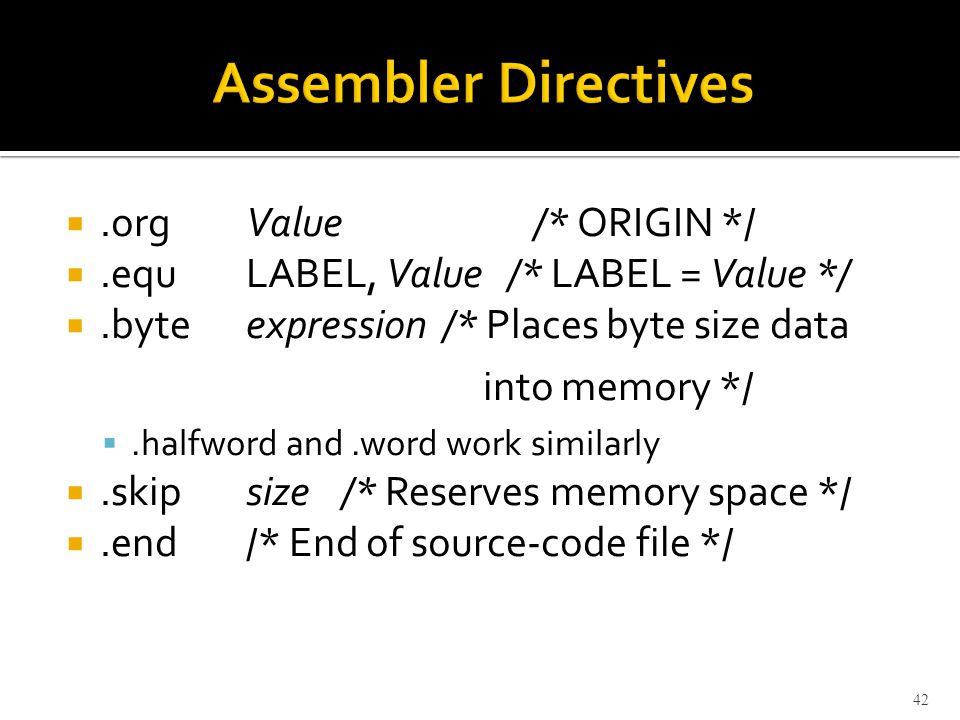 .orgValue/* ORIGIN */ .equLABEL, Value /* LABEL = Value */ .byteexpression /* Places byte size data into memory */ .halfword and.word work similarly .skipsize/* Reserves memory space */ .end/* End of source-code file */ 42