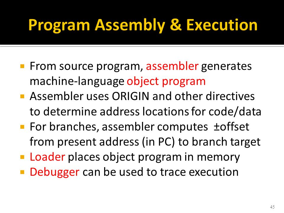  From source program, assembler generates machine-language object program  Assembler uses ORIGIN and other directives to determine address locations for code/data  For branches, assembler computes ±offset from present address (in PC) to branch target  Loader places object program in memory  Debugger can be used to trace execution 45