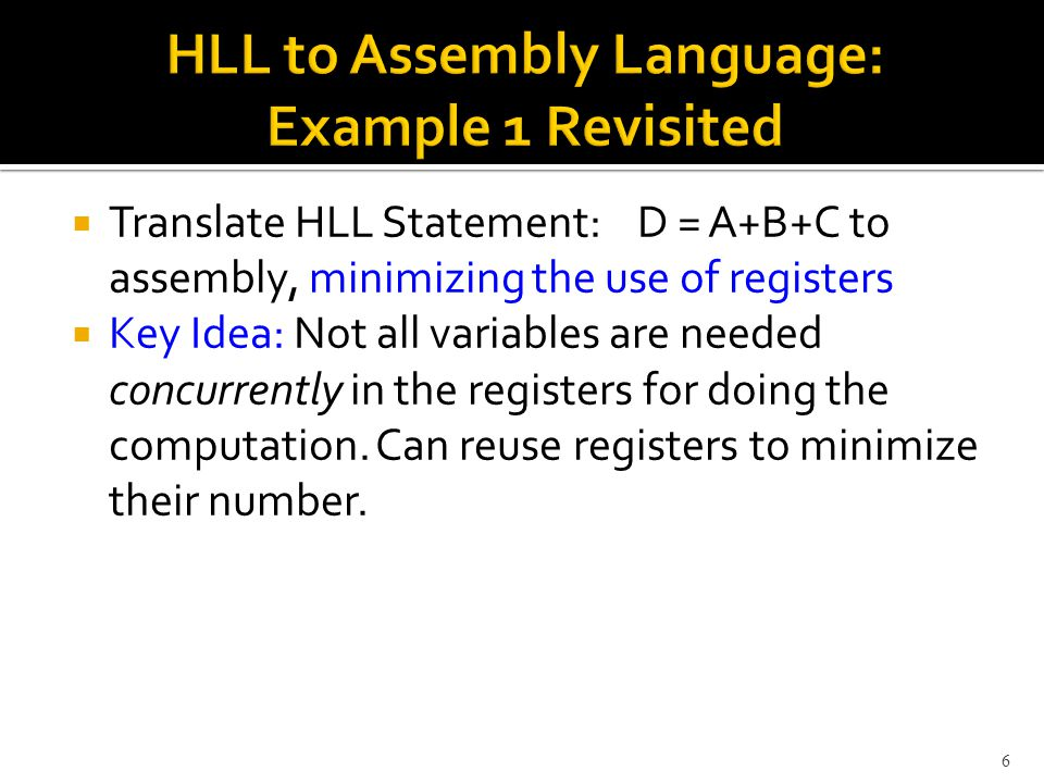  Translate HLL Statement: D = A+B+C to assembly, minimizing the use of registers  Key Idea: Not all variables are needed concurrently in the registers for doing the computation.