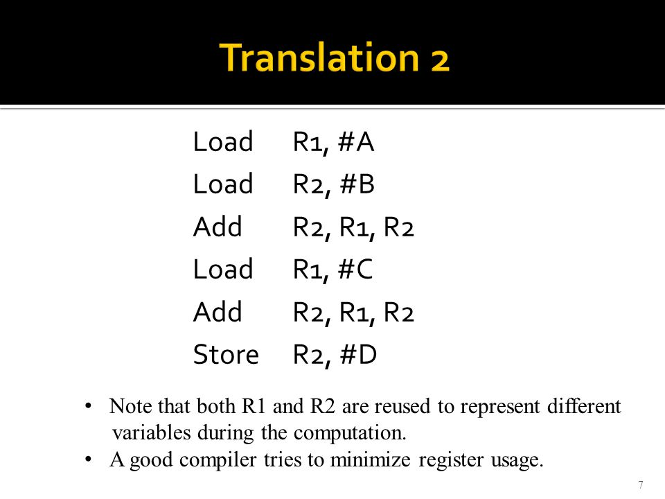 Load R1, #A Load R2, #B Add R2, R1, R2 Load R1, #C Add R2, R1, R2 Store R2, #D 7 Note that both R1 and R2 are reused to represent different variables during the computation.