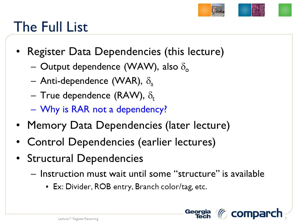 WAR dependencies are from reusing registers Lecture 7: Register Renaming 4 A: R1 = R3 / R4 B: R3 = R2 * R4 5 5 -2 9 9 3 3 R1 R2 R3 R4 3 3 -2 9 9 3 3 3 3 -6 3 3 A A B B 5 5 -2 9 9 3 3 R1 R2 R3 R4 5 5 -2 -6 3 3 -2 -6 3 3 B B A A 5 5 -2 9 9 3 3 R1 R2 R3 R4 5 5 -2 9 9 3 3 3 3 9 9 3 3 B B A A 4 4 R5 -6 A: R1 = R3 / R4 B: R5 = R2 * R4 X With no dependencies, reordering still produces the correct results With no dependencies, reordering still produces the correct results