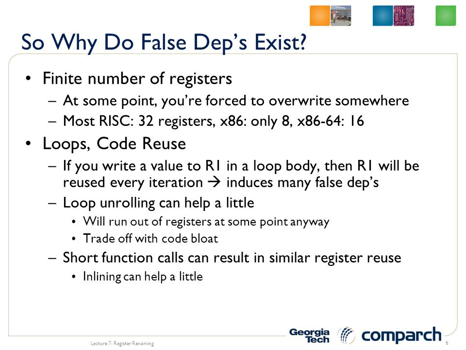 Finite number of registers –At some point, you're forced to overwrite somewhere –Most RISC: 32 registers, x86: only 8, x86-64: 16 Loops, Code Reuse –If you write a value to R1 in a loop body, then R1 will be reused every iteration  induces many false dep's –Loop unrolling can help a little Will run out of registers at some point anyway Trade off with code bloat –Short function calls can result in similar register reuse Inlining can help a little Lecture 7: Register Renaming 6