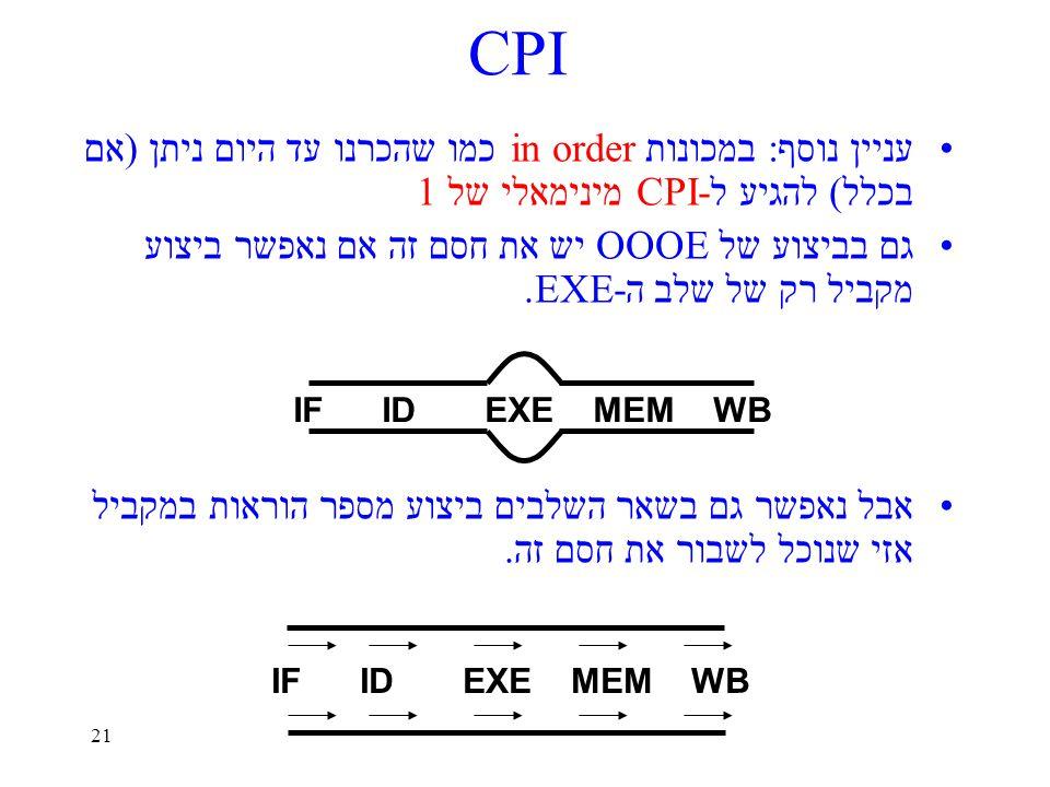 21 CPI עניין נוסף: במכונות in order כמו שהכרנו עד היום ניתן (אם בכלל) להגיע ל-CPI מינימאלי של 1 גם בביצוע של OOOE יש את חסם זה אם נאפשר ביצוע מקביל רק של שלב ה-EXE.