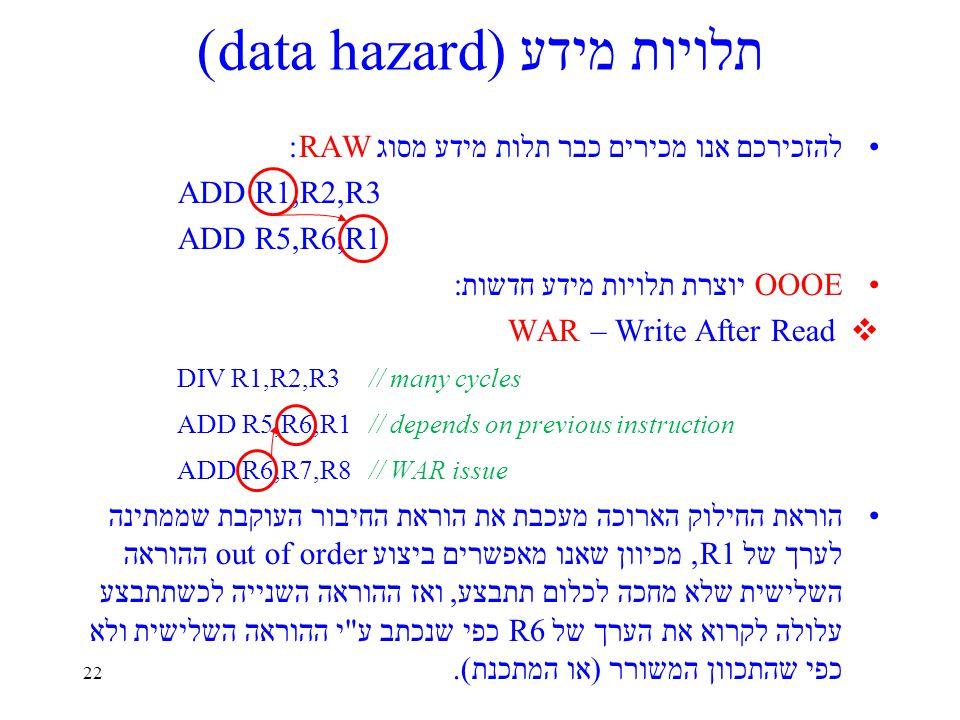 22 תלויות מידע (data hazard) להזכירכם אנו מכירים כבר תלות מידע מסוג RAW: ADD R1,R2,R3 ADD R5,R6,R1 OOOE יוצרת תלויות מידע חדשות:  WAR – Write After Read DIV R1,R2,R3// many cycles ADD R5,R6,R1// depends on previous instruction ADD R6,R7,R8// WAR issue הוראת החילוק הארוכה מעכבת את הוראת החיבור העוקבת שממתינה לערך של R1, מכיוון שאנו מאפשרים ביצוע out of order ההוראה השלישית שלא מחכה לכלום תתבצע, ואז ההוראה השנייה לכשתתבצע עלולה לקרוא את הערך של R6 כפי שנכתב ע י ההוראה השלישית ולא כפי שהתכוון המשורר (או המתכנת).