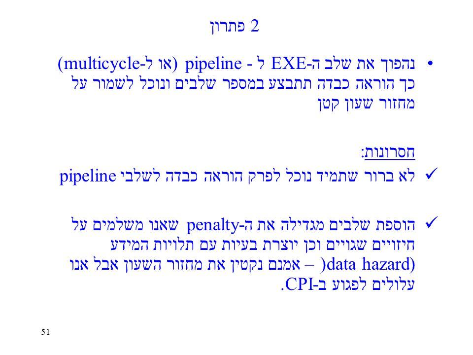51 פתרון 2 נהפוך את שלב ה-EXE ל - pipeline (או ל-multicycle) כך הוראה כבדה תתבצע במספר שלבים ונוכל לשמור על מחזור שעון קטן חסרונות: לא ברור שתמיד נוכל לפרק הוראה כבדה לשלבי pipeline הוספת שלבים מגדילה את ה -penalty שאנו משלמים על חיזויים שגויים וכן יוצרת בעיות עם תלויות המידע (data hazard) – אמנם נקטין את מחזור השעון אבל אנו עלולים לפגוע ב-CPI.