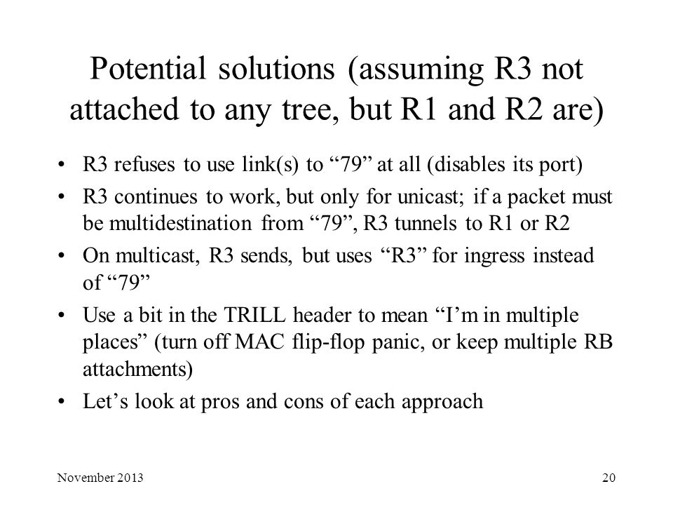 Potential solutions (assuming R3 not attached to any tree, but R1 and R2 are) R3 refuses to use link(s) to 79 at all (disables its port) R3 continues to work, but only for unicast; if a packet must be multidestination from 79 , R3 tunnels to R1 or R2 On multicast, R3 sends, but uses R3 for ingress instead of 79 Use a bit in the TRILL header to mean I'm in multiple places (turn off MAC flip-flop panic, or keep multiple RB attachments) Let's look at pros and cons of each approach November