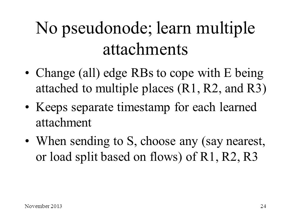 No pseudonode; learn multiple attachments Change (all) edge RBs to cope with E being attached to multiple places (R1, R2, and R3) Keeps separate timestamp for each learned attachment When sending to S, choose any (say nearest, or load split based on flows) of R1, R2, R3 November