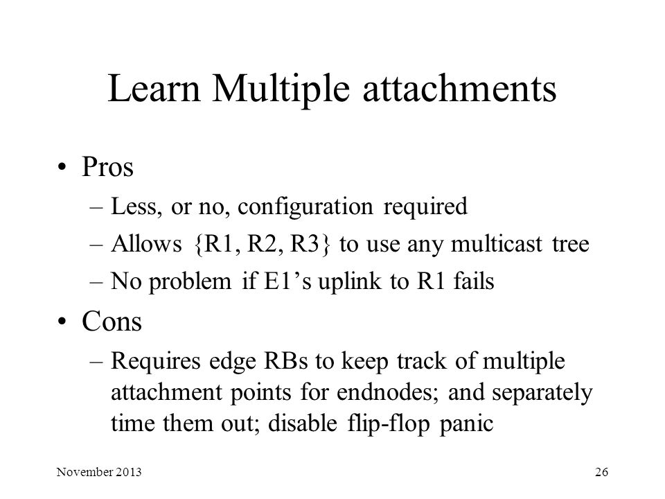Learn Multiple attachments Pros –Less, or no, configuration required –Allows {R1, R2, R3} to use any multicast tree –No problem if E1's uplink to R1 fails Cons –Requires edge RBs to keep track of multiple attachment points for endnodes; and separately time them out; disable flip-flop panic November