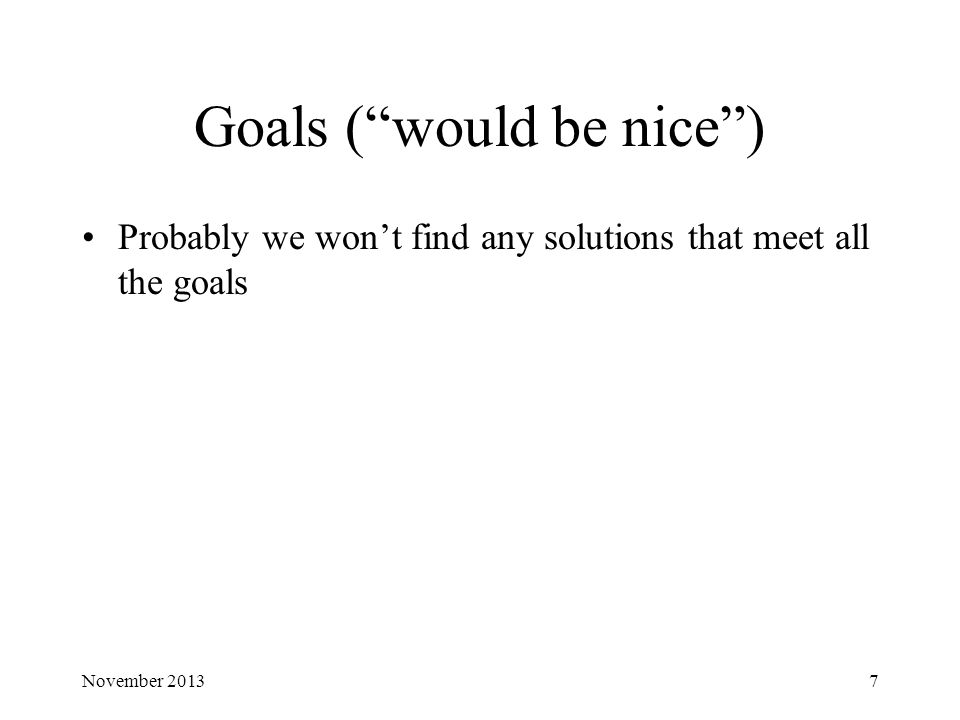 Goals ( would be nice ) Probably we won't find any solutions that meet all the goals November 20137