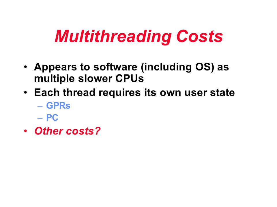 Multithreading Costs Appears to software (including OS) as multiple slower CPUs Each thread requires its own user state –GPRs –PC Other costs?