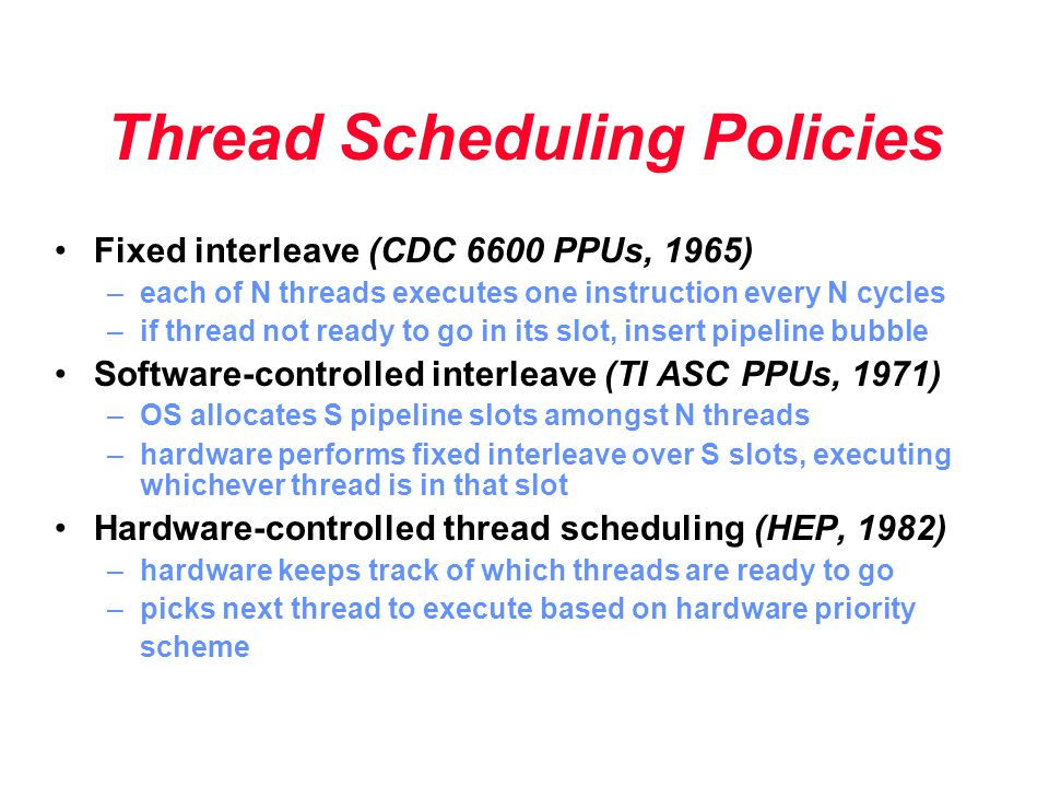 Thread Scheduling Policies Fixed interleave (CDC 6600 PPUs, 1965) –each of N threads executes one instruction every N cycles –if thread not ready to g