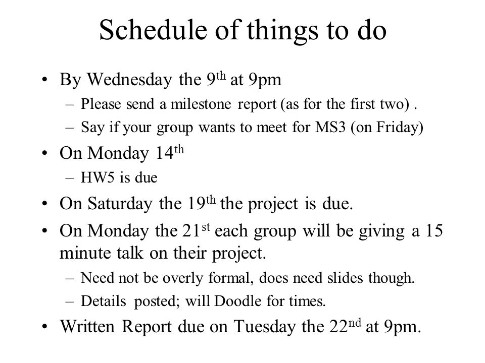 Schedule of things to do By Wednesday the 9 th at 9pm –Please send a milestone report (as for the first two). –Say if your group wants to meet for MS3