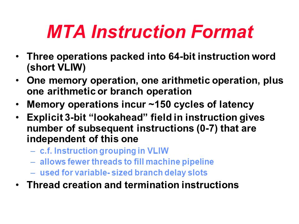 MTA Instruction Format Three operations packed into 64-bit instruction word (short VLIW) One memory operation, one arithmetic operation, plus one arit