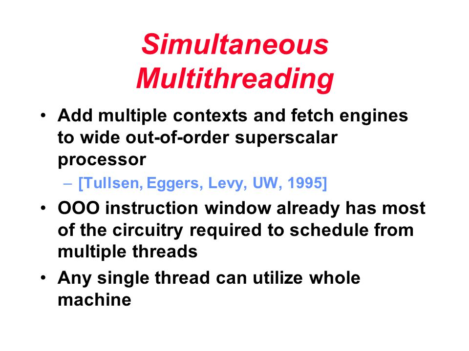 Simultaneous Multithreading Add multiple contexts and fetch engines to wide out-of-order superscalar processor –[Tullsen, Eggers, Levy, UW, 1995] OOO instruction window already has most of the circuitry required to schedule from multiple threads Any single thread can utilize whole machine