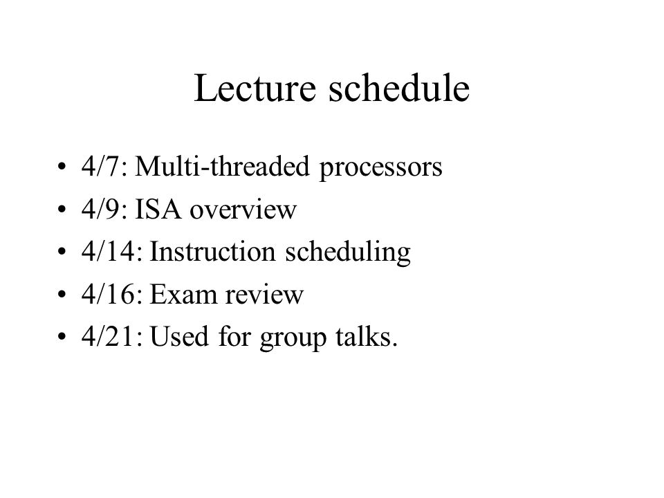 Lecture schedule 4/7: Multi-threaded processors 4/9: ISA overview 4/14: Instruction scheduling 4/16: Exam review 4/21: Used for group talks.