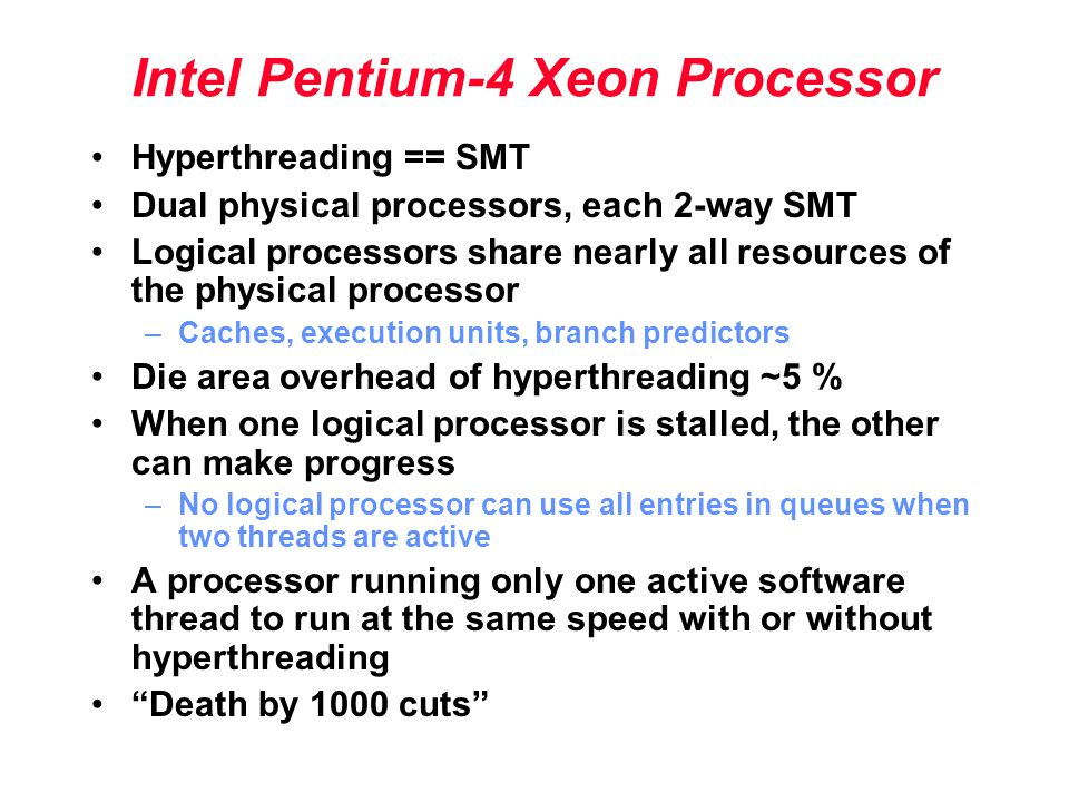 Intel Pentium-4 Xeon Processor Hyperthreading == SMT Dual physical processors, each 2-way SMT Logical processors share nearly all resources of the physical processor –Caches, execution units, branch predictors Die area overhead of hyperthreading ~5 % When one logical processor is stalled, the other can make progress –No logical processor can use all entries in queues when two threads are active A processor running only one active software thread to run at the same speed with or without hyperthreading Death by 1000 cuts