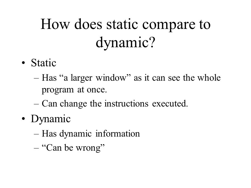 "How does static compare to dynamic? Static –Has ""a larger window"" as it can see the whole program at once. –Can change the instructions executed. Dyna"