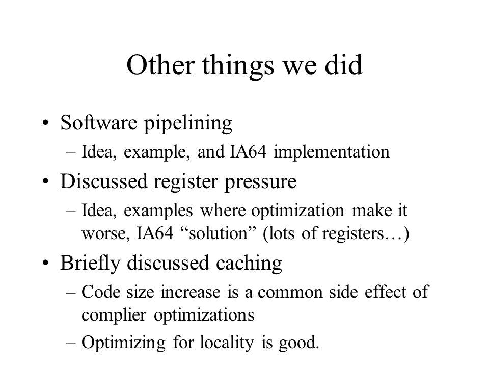 Other things we did Software pipelining –Idea, example, and IA64 implementation Discussed register pressure –Idea, examples where optimization make it