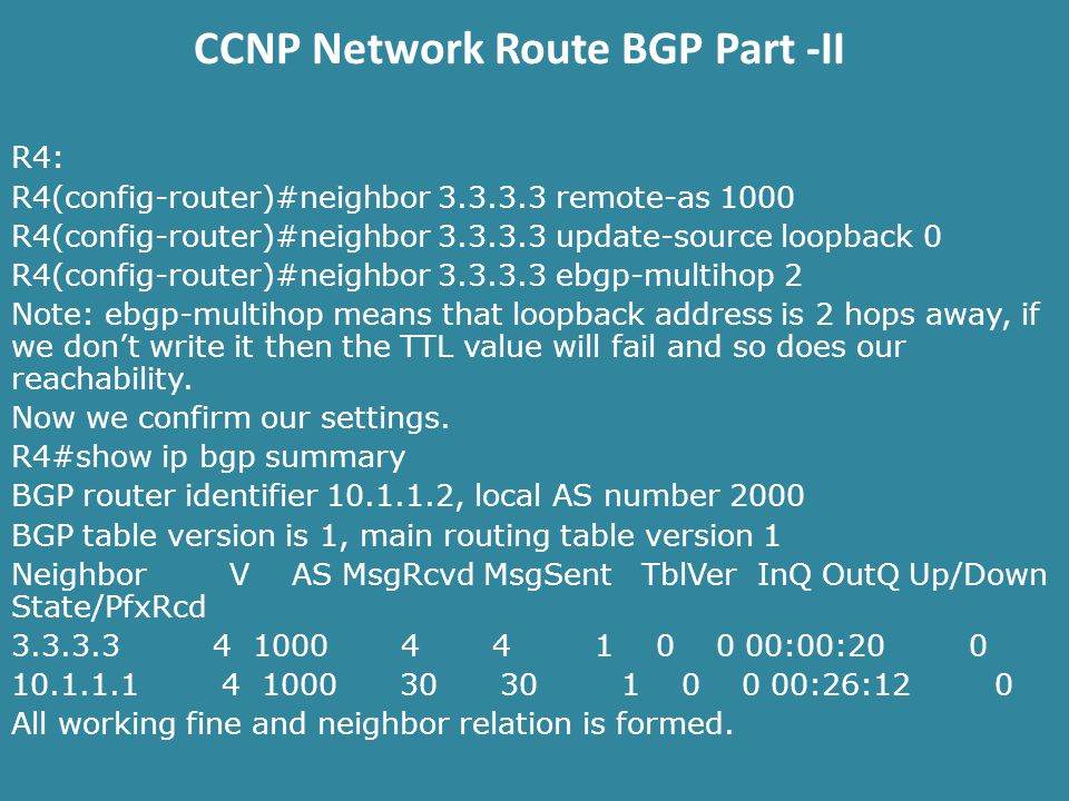 CCNP Network Route BGP Part -II R4: R4(config-router)#neighbor remote-as 1000 R4(config-router)#neighbor update-source loopback 0 R4(config-router)#neighbor ebgp-multihop 2 Note: ebgp-multihop means that loopback address is 2 hops away, if we don't write it then the TTL value will fail and so does our reachability.