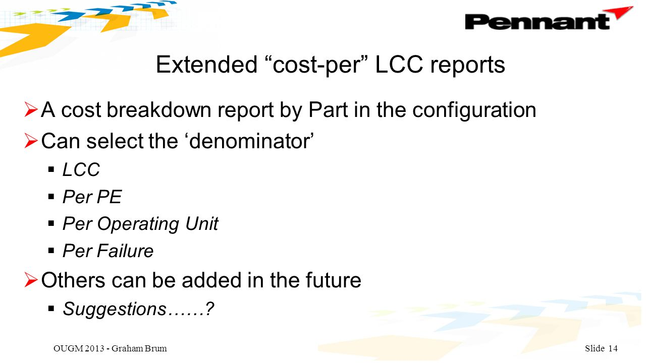 Extended cost-per LCC reports  A cost breakdown report by Part in the configuration  Can select the 'denominator'  LCC  Per PE  Per Operating Unit  Per Failure  Others can be added in the future  Suggestions…….