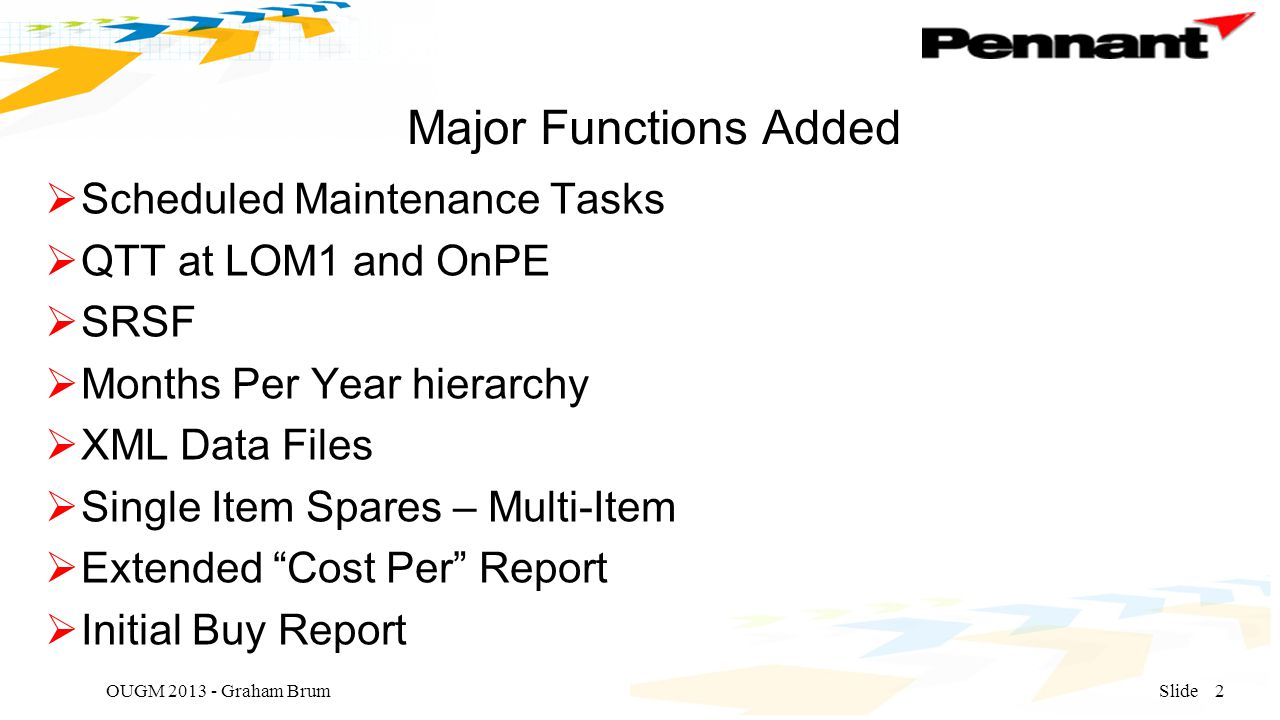 Major Functions Added  Scheduled Maintenance Tasks  QTT at LOM1 and OnPE  SRSF  Months Per Year hierarchy  XML Data Files  Single Item Spares – Multi-Item  Extended Cost Per Report  Initial Buy Report OUGM 2013 - Graham BrumSlide2