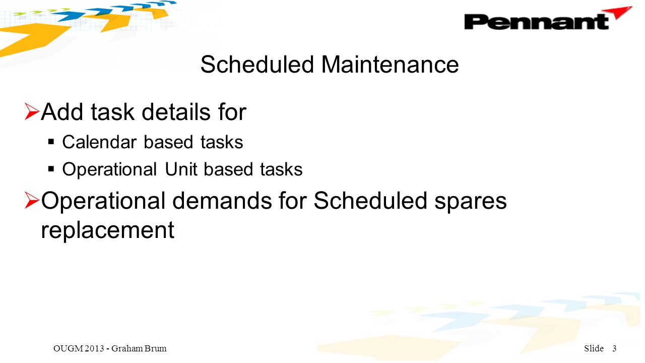 Scheduled Maintenance  Add task details for  Calendar based tasks  Operational Unit based tasks  Operational demands for Scheduled spares replacement OUGM 2013 - Graham BrumSlide3