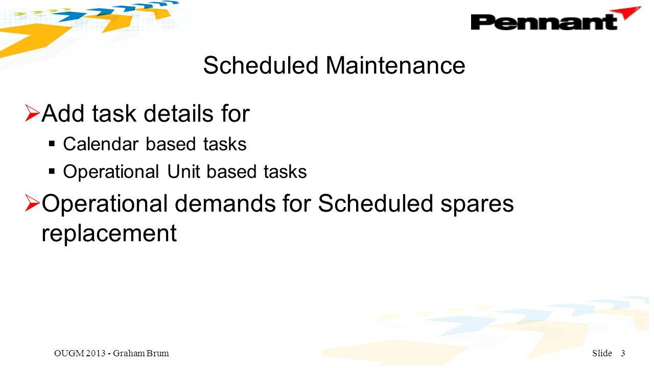 Scheduled Maintenance  Add task details for  Calendar based tasks  Operational Unit based tasks  Operational demands for Scheduled spares replacement OUGM 2013 - Graham BrumSlide3