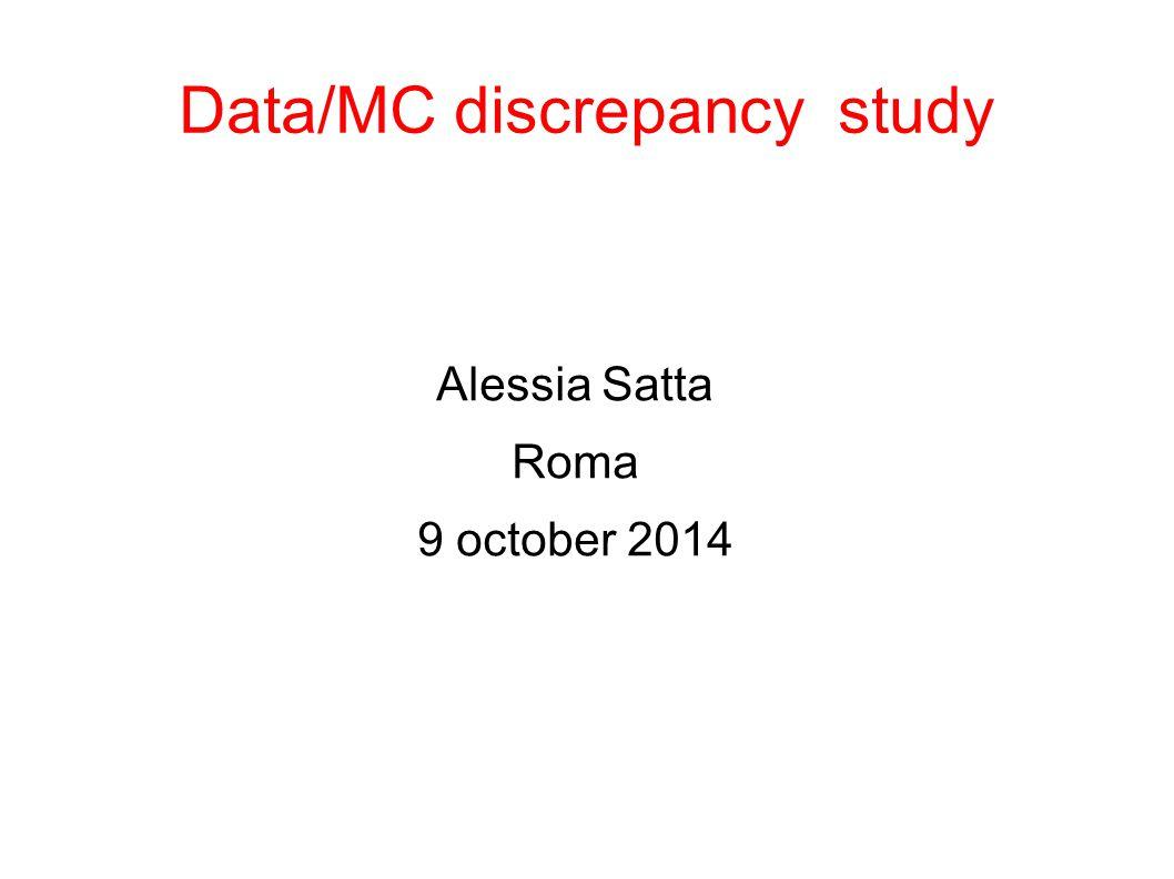 Data/MC discrepancy study Alessia Satta Roma 9 october 2014