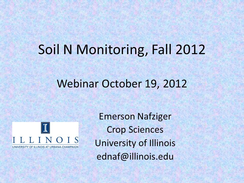Soil N Monitoring, Fall 2012 Webinar October 19, 2012 Emerson Nafziger Crop Sciences University of Illinois ednaf@illinois.edu