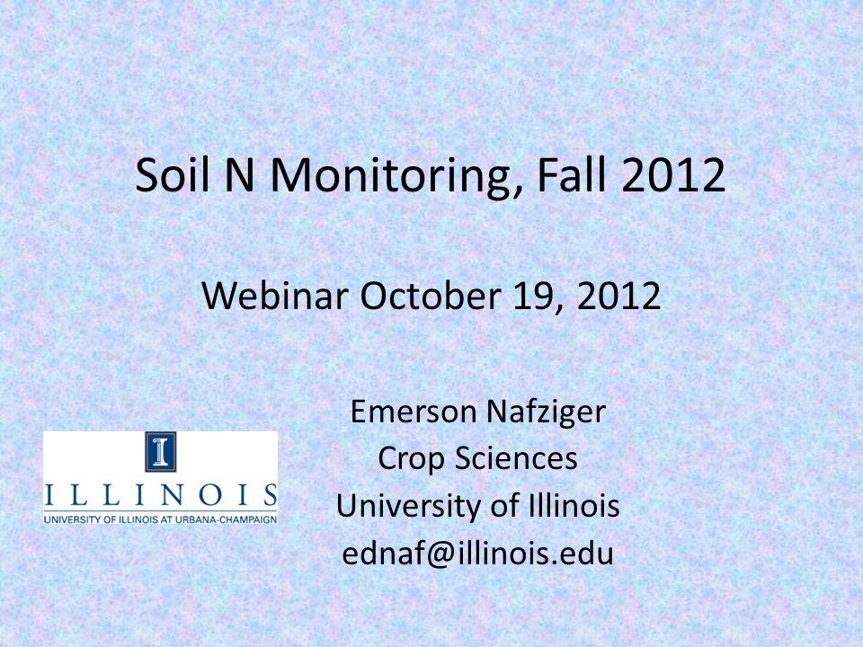 Soil N Monitoring, Fall 2012 Webinar October 19, 2012 Emerson Nafziger Crop Sciences University of Illinois ednaf@illinois.edu