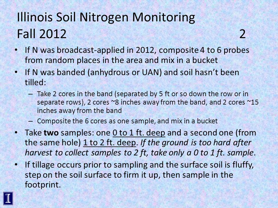 Illinois Soil Nitrogen Monitoring Fall 2012 2 If N was broadcast-applied in 2012, composite 4 to 6 probes from random places in the area and mix in a bucket If N was banded (anhydrous or UAN) and soil hasn't been tilled: – Take 2 cores in the band (separated by 5 ft or so down the row or in separate rows), 2 cores ~8 inches away from the band, and 2 cores ~15 inches away from the band – Composite the 6 cores as one sample, and mix in a bucket Take two samples: one 0 to 1 ft.