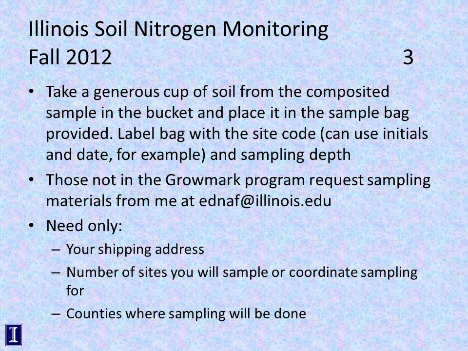 Illinois Soil Nitrogen Monitoring Fall 20123 Take a generous cup of soil from the composited sample in the bucket and place it in the sample bag provided.