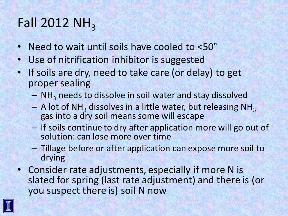 Fall 2012 NH 3 Need to wait until soils have cooled to <50° Use of nitrification inhibitor is suggested If soils are dry, need to take care (or delay) to get proper sealing – NH 3 needs to dissolve in soil water and stay dissolved – A lot of NH 3 dissolves in a little water, but releasing NH 3 gas into a dry soil means some will escape – If soils continue to dry after application more will go out of solution: can lose more over time – Tillage before or after application can expose more soil to drying Consider rate adjustments, especially if more N is slated for spring (last rate adjustment) and there is (or you suspect there is) soil N now