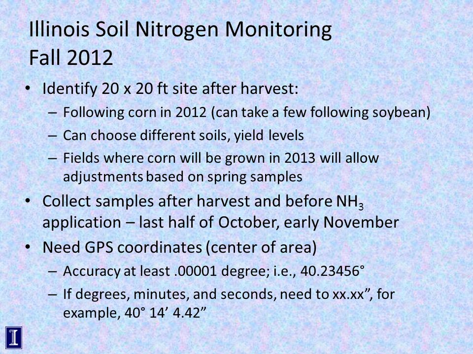 Illinois Soil Nitrogen Monitoring Fall 2012 Identify 20 x 20 ft site after harvest: – Following corn in 2012 (can take a few following soybean) – Can choose different soils, yield levels – Fields where corn will be grown in 2013 will allow adjustments based on spring samples Collect samples after harvest and before NH 3 application – last half of October, early November Need GPS coordinates (center of area) – Accuracy at least.00001 degree; i.e., 40.23456° – If degrees, minutes, and seconds, need to xx.xx , for example, 40° 14' 4.42