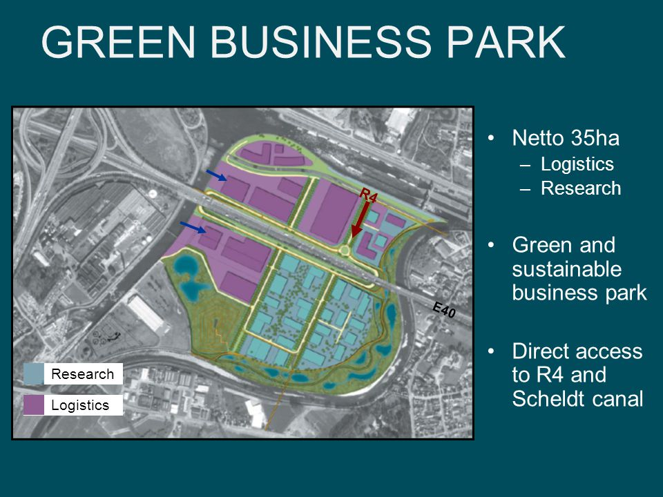 GREEN BUSINESS PARK Logistics Research Netto 35ha –Logistics –Research Green and sustainable business park Direct access to R4 and Scheldt canal R4 E40